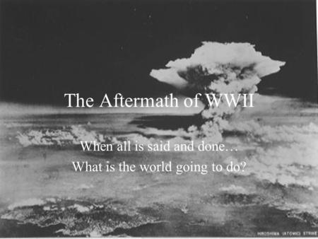The Aftermath of WWII When all is said and done… What is the world going to do?