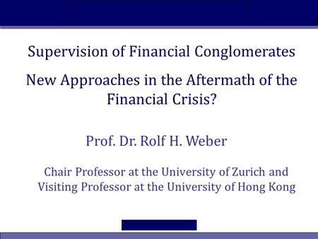 New Approaches in the Aftermath of the Financial Crisis? Supervision of Financial Conglomerates Chair Professor at the University of Zurich and Visiting.