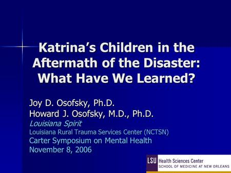 Katrina's Children in the Aftermath of the Disaster: What Have We Learned? Joy D. Osofsky, Ph.D. Howard J. Osofsky, M.D., Ph.D. Louisiana Spirit Louisiana.