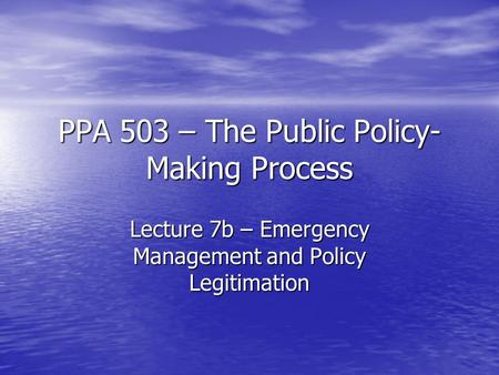 PPA 503 – The Public Policy- Making Process Lecture 7b – Emergency Management and Policy Legitimation.
