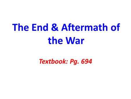 The End & Aftermath of the War Textbook: Pg. 694.