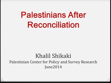Palestinians After Reconciliation Khalil Shikaki Palestinian Center for Policy and Survey Research June2014.