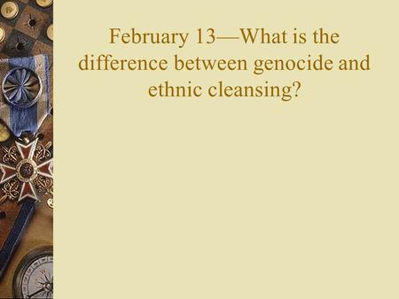 February 13—What is the difference between genocide and ethnic cleansing?