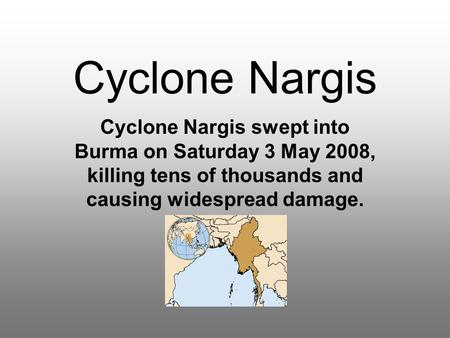 Cyclone Nargis Cyclone Nargis swept into Burma on Saturday 3 May 2008, killing tens of thousands and causing widespread damage.
