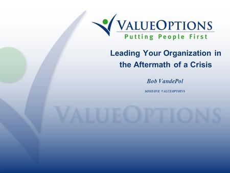 Leading Your Organization in the Aftermath of a Crisis Bob VandePol SOMEONE VALUEOPTOINS.