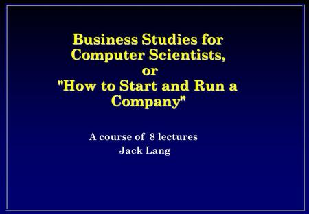 Business Studies for Computer Scientists, or How to Start and Run a Company A course of 8 lectures Jack Lang.