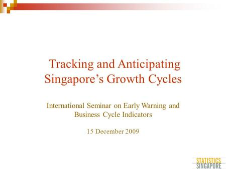 Tracking and Anticipating Singapore's Growth Cycles International Seminar on Early Warning and Business Cycle Indicators 15 December 2009.