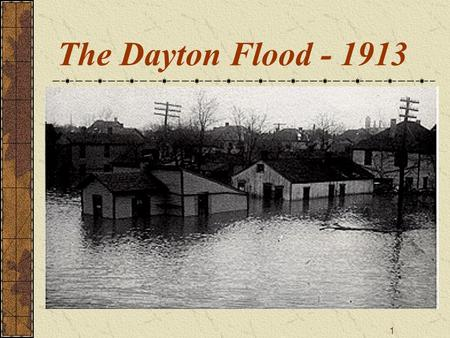 "1 The Dayton Flood - 1913. 2 ""Nature is sometimes subdued But seldom extinguished"" Sir Francis Bacon (1561-1626)"