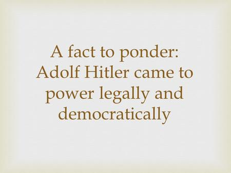 A fact to ponder: Adolf Hitler came to power legally and democratically.