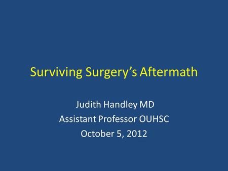 Surviving Surgery's Aftermath Judith Handley MD Assistant Professor OUHSC October 5, 2012.