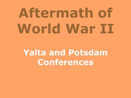Aftermath of World War II Yalta and Potsdam Conferences.