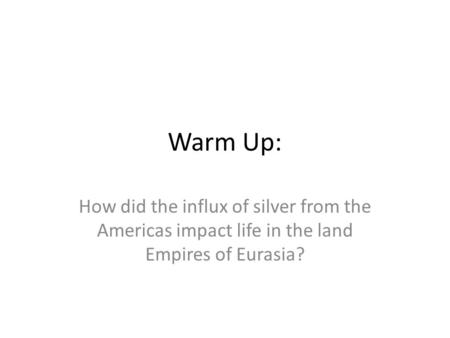 Warm Up: How did the influx of silver from the Americas impact life in the land Empires of Eurasia?