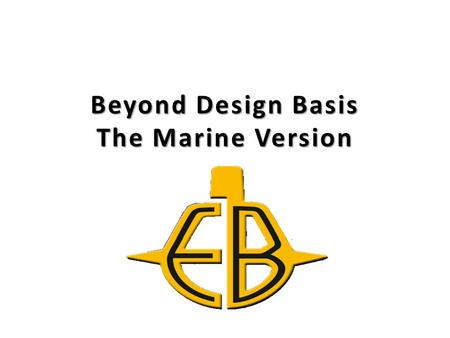 Beyond Design Basis The Marine Version. Current Events Fukushima and North Anna are technical historical markers of unique circumstances of seemingly.