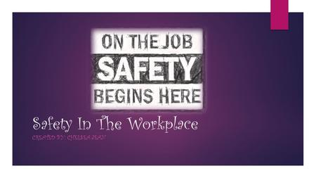 Safety In The Workplace CREATED BY: CHELSEA JEAN.