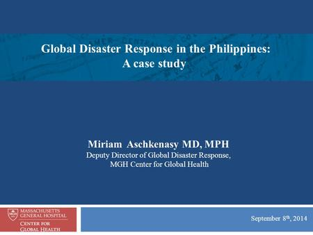 September 8 th, 2014 Miriam Aschkenasy MD, MPH Deputy Director of Global Disaster Response, MGH Center for Global Health Global Disaster Response in the.