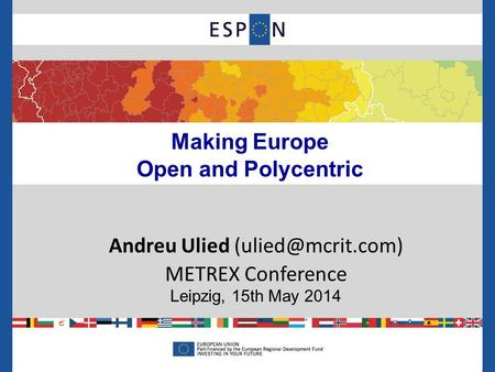 Making Europe Open and Polycentric Andreu Ulied METREX Conference Leipzig, 15th May 2014.