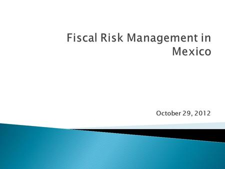October 29, 2012.  Fiscal Risks identified and quantified in Mexico: ◦ Budgetary impact of fluctuations in key assumed macro-economic variables ◦ Long-term.