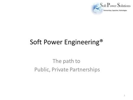 Soft Power Engineering® The path to Public, Private Partnerships 1.