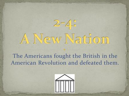 The Americans fought the British in the American Revolution and defeated them.