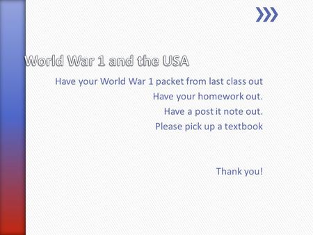 Have your World War 1 packet from last class out Have your homework out. Have a post it note out. Please pick up a textbook Thank you!