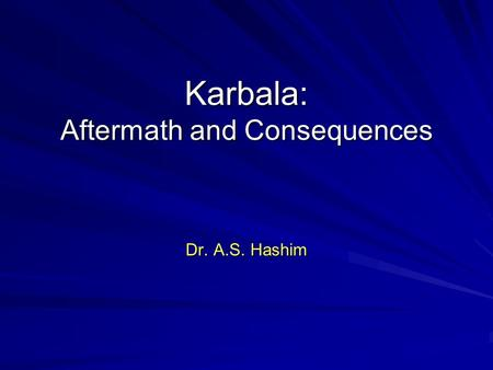 Karbala: Aftermath and Consequences Dr. A.S. Hashim.