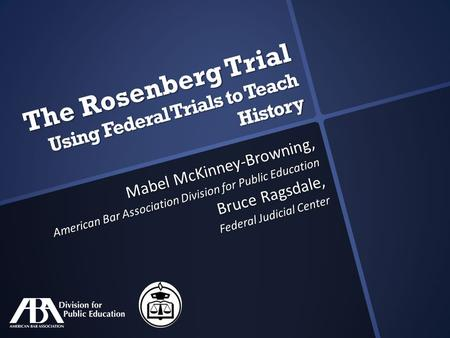 The Rosenberg Trial Using Federal Trials to Teach History Mabel McKinney-Browning, American Bar Association Division for Public Education Bruce Ragsdale,