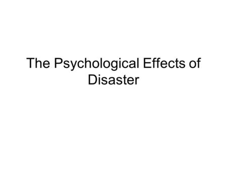 The Psychological Effects of Disaster. Reactions to Disaster NORMAL reactions: –Difficulty concentrating or sleeping –Mild – moderate anxiety/fear –Grief/sadness.