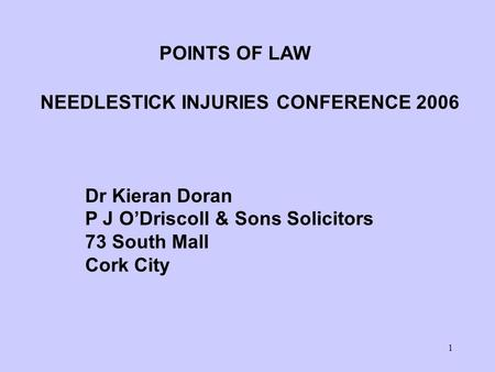 1 POINTS OF LAW NEEDLESTICK INJURIES CONFERENCE 2006 Dr Kieran Doran P J O'Driscoll & Sons Solicitors 73 South Mall Cork City.