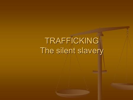TRAFFICKING The silent slavery.  Slavery has been abolished in most countries in the 1800s, but it still exists in the world today in different forms.