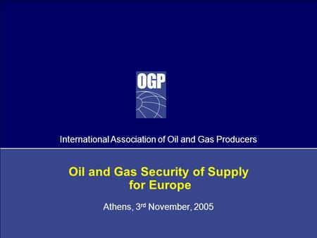 International Association of Oil and Gas Producers Oil and Gas Security of Supply for Europe Athens, 3 rd November, 2005.