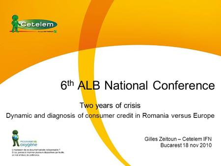 6 th ALB National Conference Two years of crisis Dynamic and diagnosis of consumer credit in Romania versus Europe Gilles Zeitoun – Cetelem IFN Bucarest.