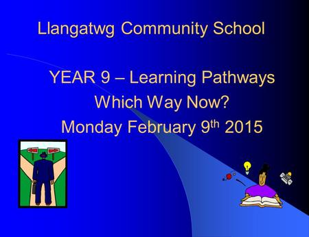 Llangatwg Community School YEAR 9 – Learning Pathways Which Way Now? Monday February 9 th 2015.