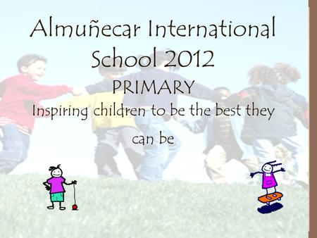 Almuñecar International School 2012 PRIMARY Inspiring children to be the best they can be.