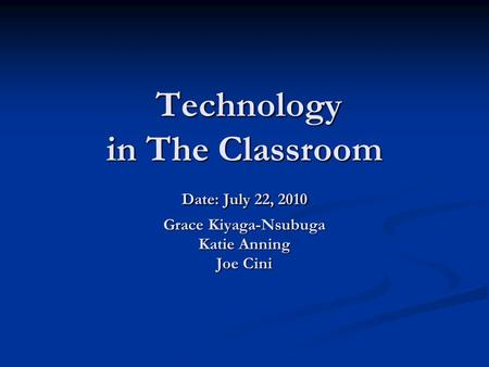 Technology in The Classroom Date: July 22, 2010 Grace Kiyaga-Nsubuga Katie Anning Joe Cini Technology in The Classroom Date: July 22, 2010 Grace Kiyaga-Nsubuga.
