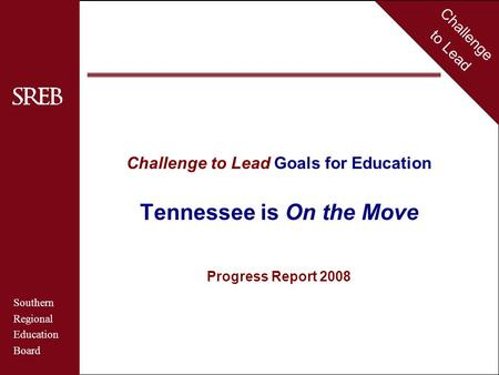 Challenge to Lead Southern Regional Education Board Tennessee Challenge to Lead Goals for Education Tennessee is On the Move Progress Report 2008 Challenge.