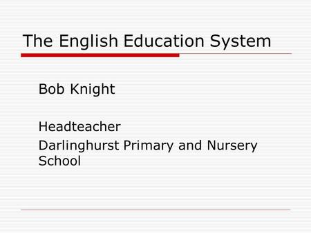 The English Education System Bob Knight Headteacher Darlinghurst Primary and Nursery School.