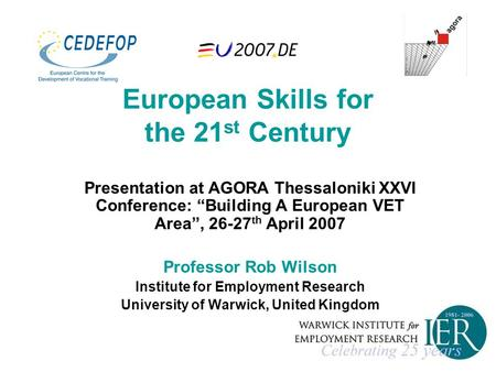 "European Skills for the 21 st Century Presentation at AGORA Thessaloniki XXVI Conference: ""Building A European VET Area"", 26-27 th April 2007 Professor."