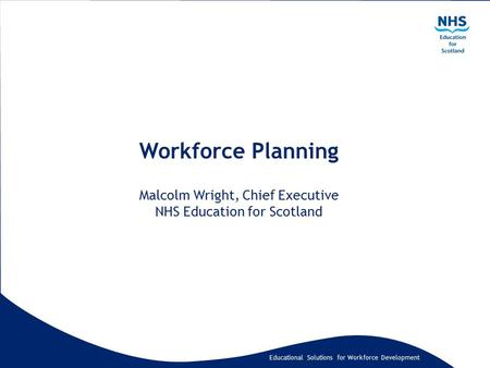 Educational Solutions for Workforce Development Workforce Planning Malcolm Wright, Chief Executive NHS Education for Scotland.