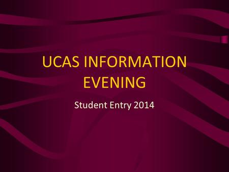 UCAS INFORMATION EVENING Student Entry 2014. Why higher education? Increase potential earnings* Better career prospects Benefit the wider community Social.