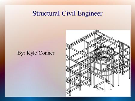 Structural Civil Engineer By: Kyle Conner. Basic Life Age: 26 Residence: Chicago, Illinois Outside of work: Rest, watch T.V., Game.
