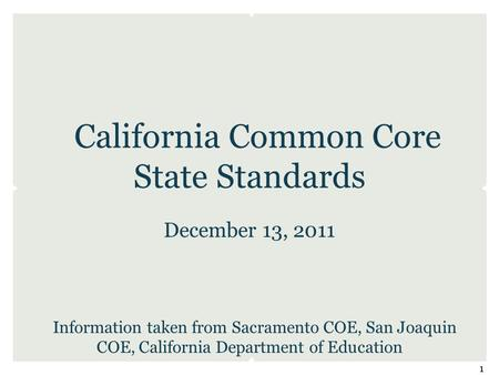 California Common Core State Standards December 13, 2011 Information taken from Sacramento COE, San Joaquin COE, California Department of Education 1.