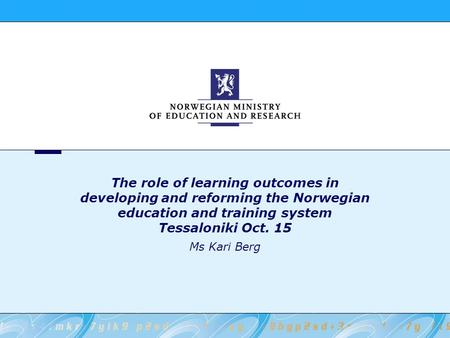 The role of learning outcomes in developing and reforming the Norwegian education and training system Tessaloniki Oct. 15 Ms Kari Berg.