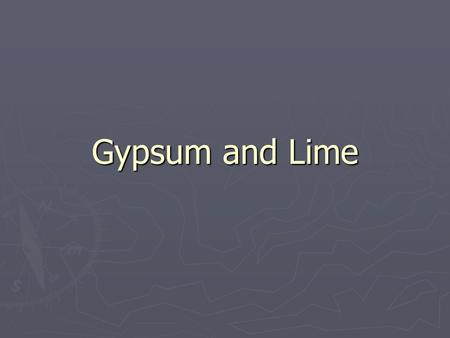 Gypsum and Lime. History ► Been used for several thousand years ► Greeks and Egyptians both used it.