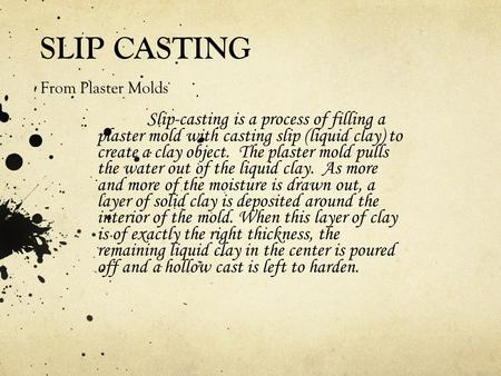 SLIP CASTING From Plaster Molds Slip-casting is a process of filling a plaster mold with casting slip (liquid clay) to create a clay object. The plaster.