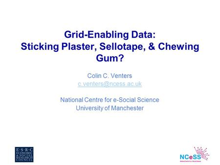 Grid-Enabling Data: Sticking Plaster, Sellotape, & Chewing Gum? Colin C. Venters National Centre for e-Social Science University.