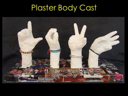 Plaster Body Cast. You can create a body cast of a hand or foot with the plaster gauze We will use a glove over the hand and saran wrap over the leg,