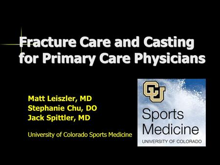 Fracture Care and Casting for Primary Care Physicians Matt Leiszler, MD Stephanie Chu, DO Jack Spittler, MD University of Colorado Sports Medicine.