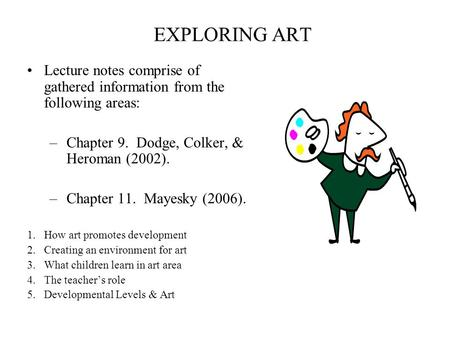 EXPLORING ART Lecture notes comprise of gathered information from the following areas: –Chapter 9. Dodge, Colker, & Heroman (2002). –Chapter 11. Mayesky.