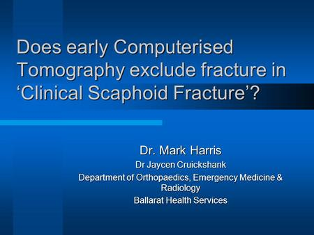 Does early Computerised Tomography exclude fracture in 'Clinical Scaphoid Fracture'? Dr. Mark Harris Dr Jaycen Cruickshank Department of Orthopaedics,