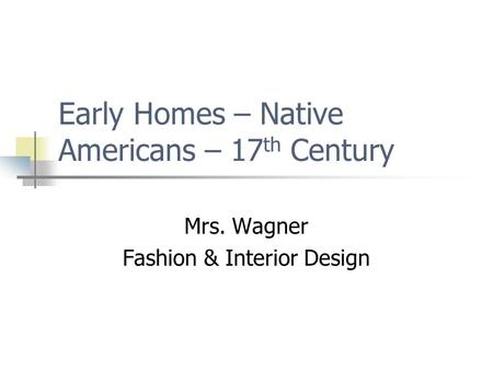 Early Homes – Native Americans – 17 th Century Mrs. Wagner Fashion & Interior Design.